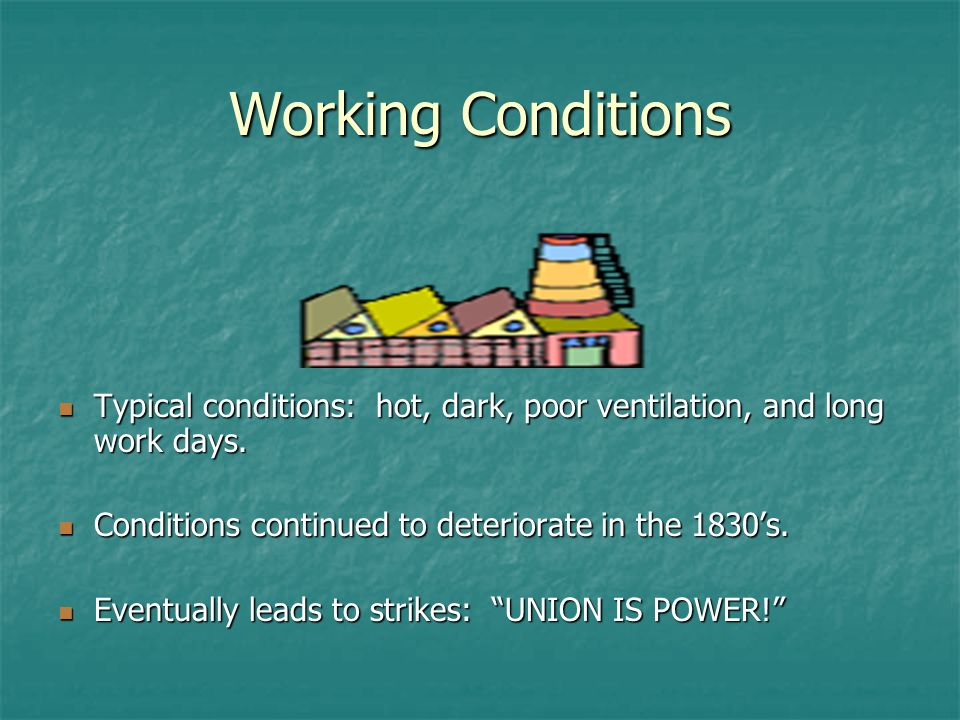 Working Conditions Typical conditions: hot, dark, poor ventilation, and long work days. Conditions continued to deteriorate in the 1830's.