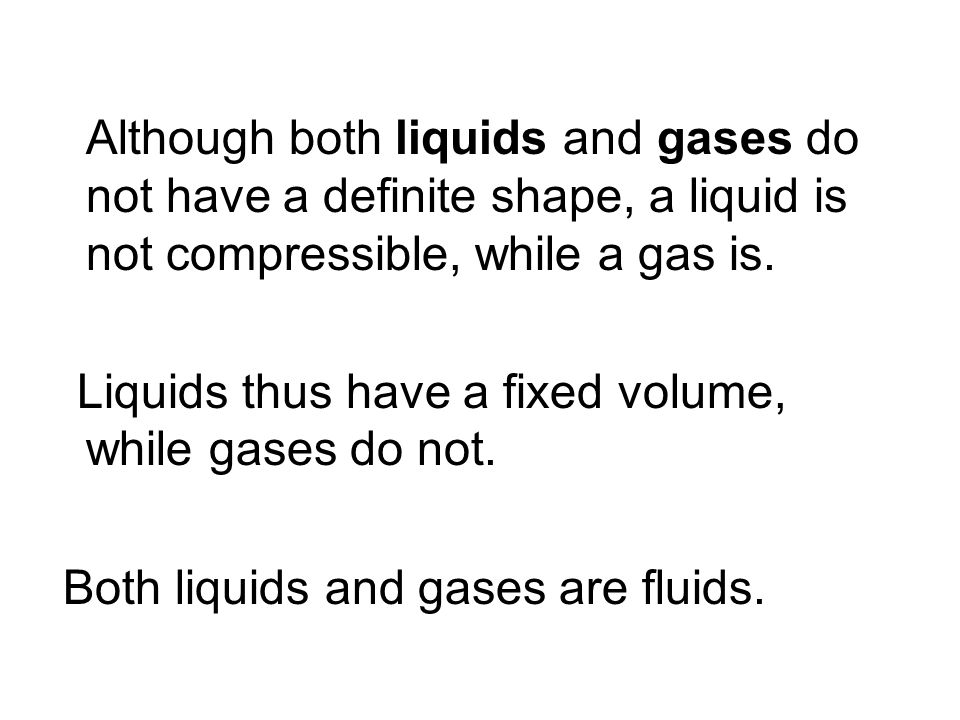 Although both liquids and gases do not have a definite shape, a liquid is not compressible, while a gas is.