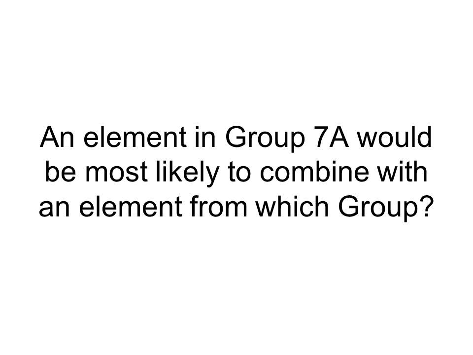 An element in Group 7A would be most likely to combine with an element from which Group