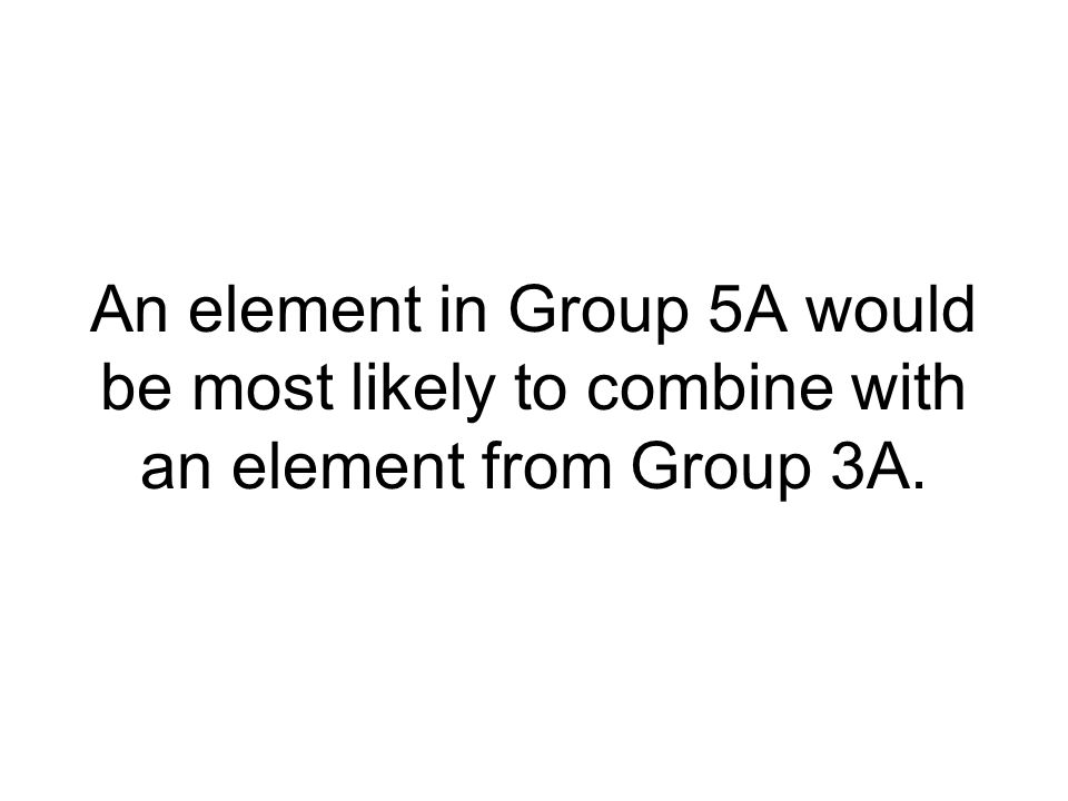 An element in Group 5A would be most likely to combine with an element from Group 3A.