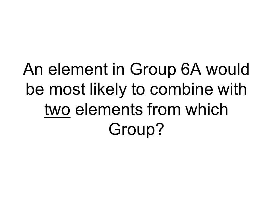 An element in Group 6A would be most likely to combine with two elements from which Group