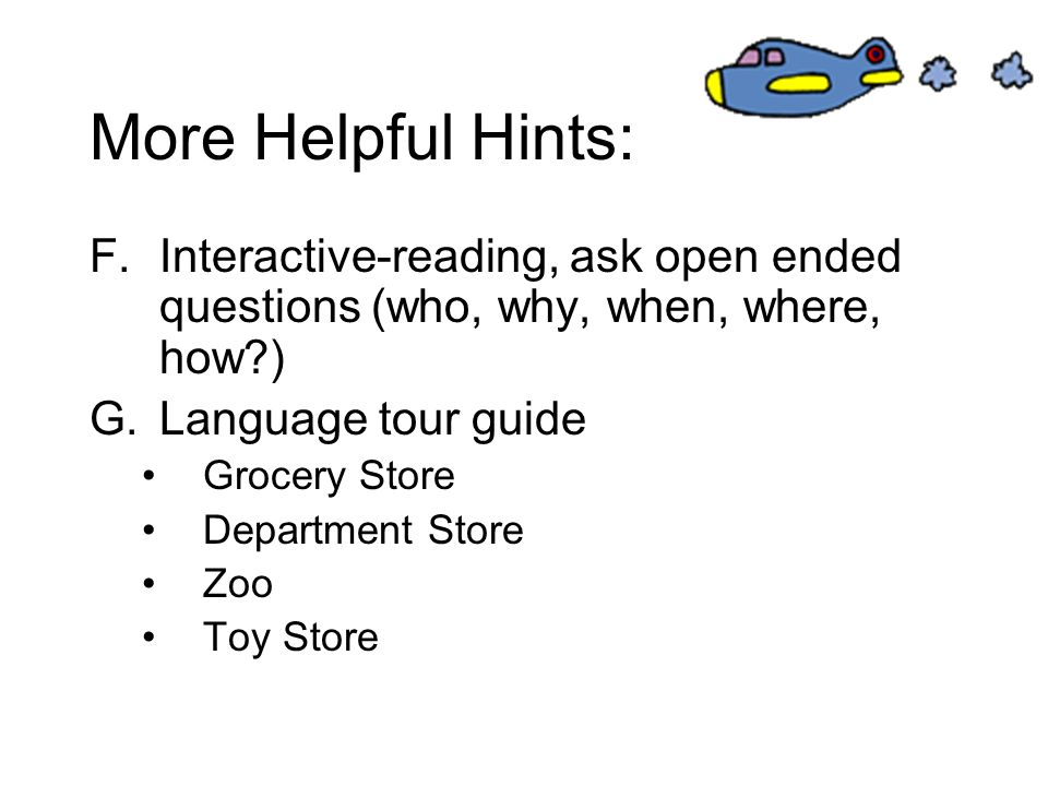 More Helpful Hints: Interactive-reading, ask open ended questions (who, why, when, where, how ) Language tour guide.