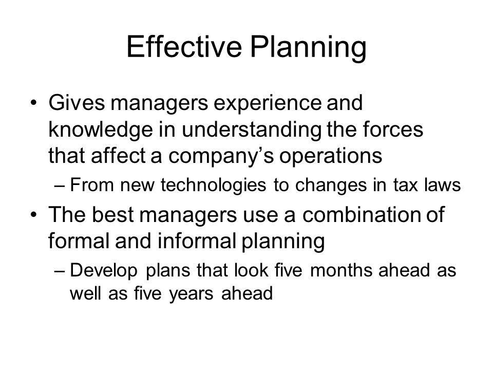 Effective Planning Gives managers experience and knowledge in understanding the forces that affect a company's operations.