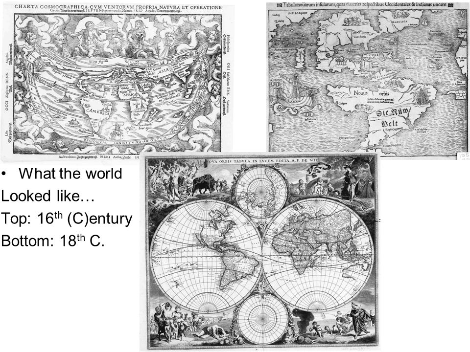What the world Looked like… Top: 16th (C)entury Bottom: 18th C.