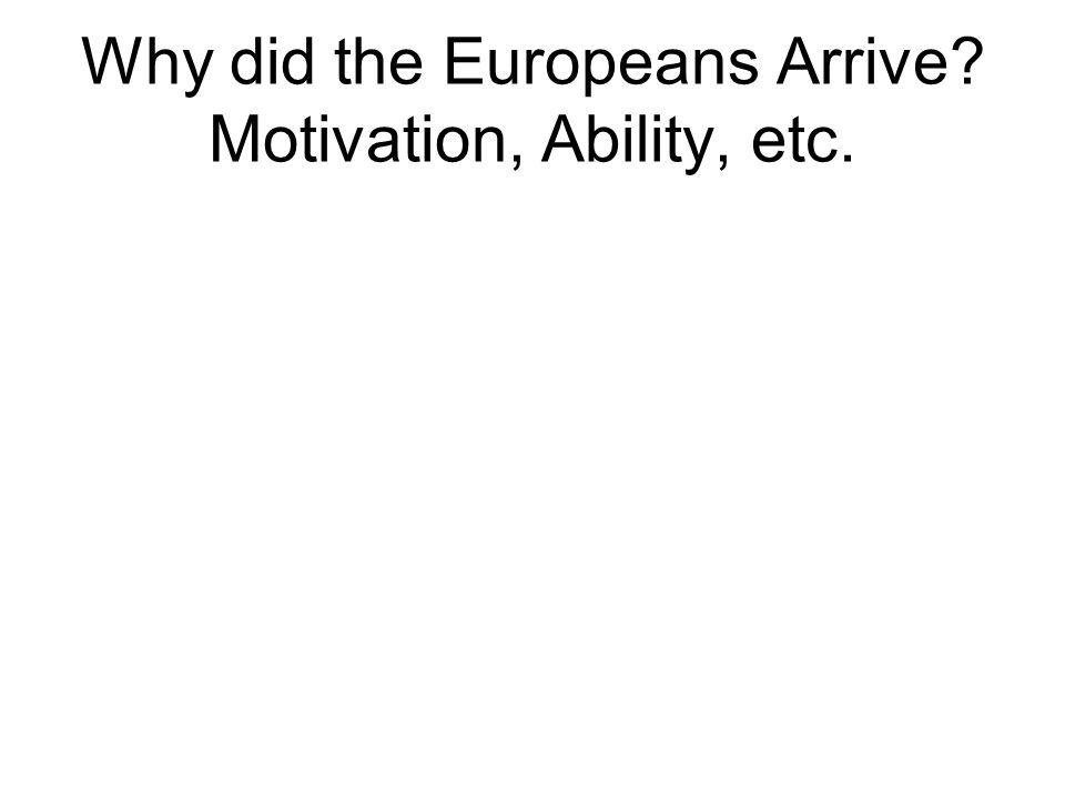 Why did the Europeans Arrive Motivation, Ability, etc.