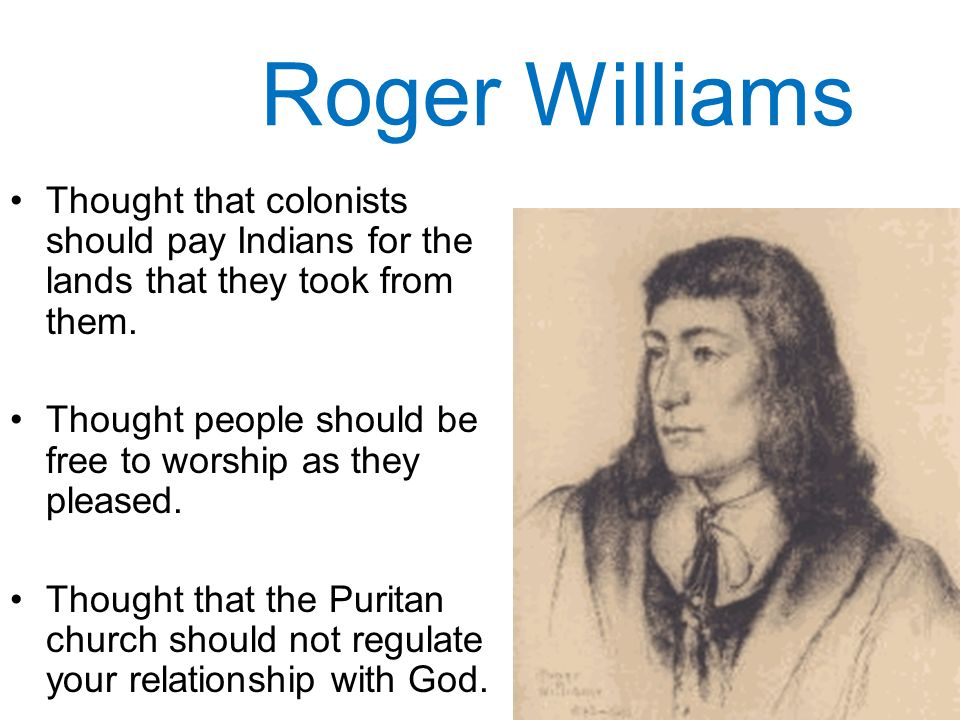 Roger Williams Thought that colonists should pay Indians for the lands that they took from them.