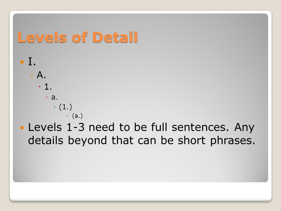 Levels of Detail I. A. 1. a. (1.) (a.) Levels 1-3 need to be full sentences.