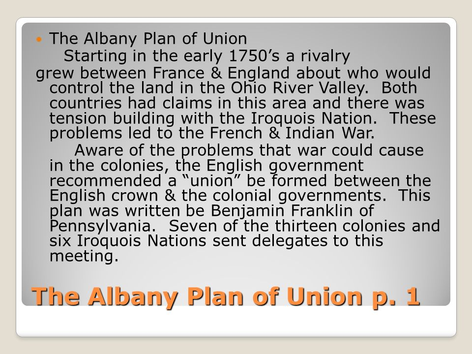 albany plan union why not put into effect Albany plan of union plan proposed by benjamin franklin in 1754 that aimed to unite the 13 colonies for trade, military, and other purposes the plan was turned down by the colonies and the crown meeting of representatives from 7 colonies developed by benjamin franklin.