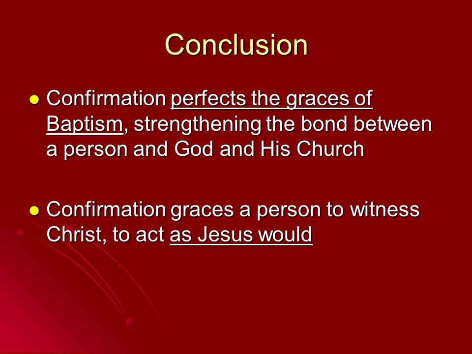 Conclusion Confirmation perfects the graces of Baptism, strengthening the bond between a person and God and His Church.