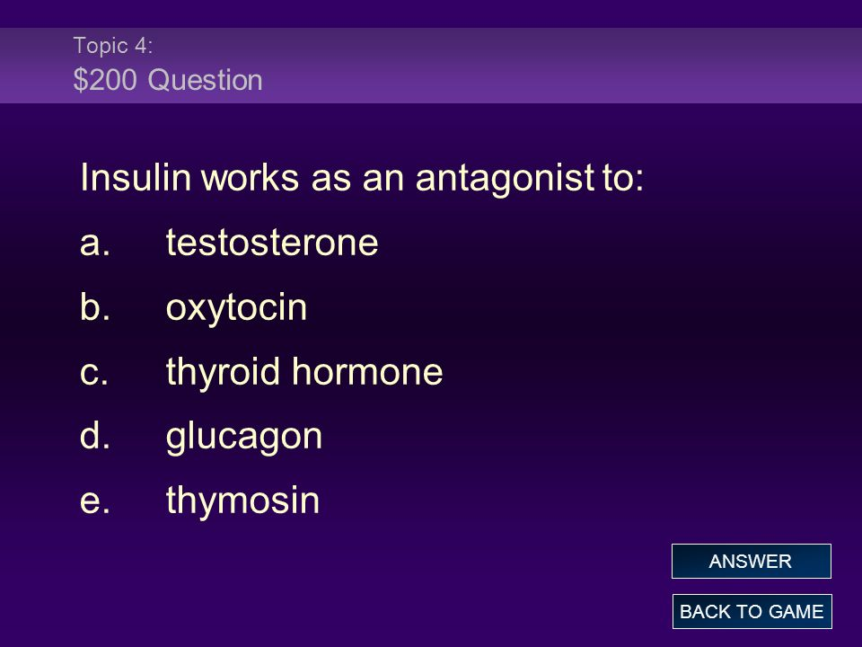 Insulin works as an antagonist to: a. testosterone b. oxytocin