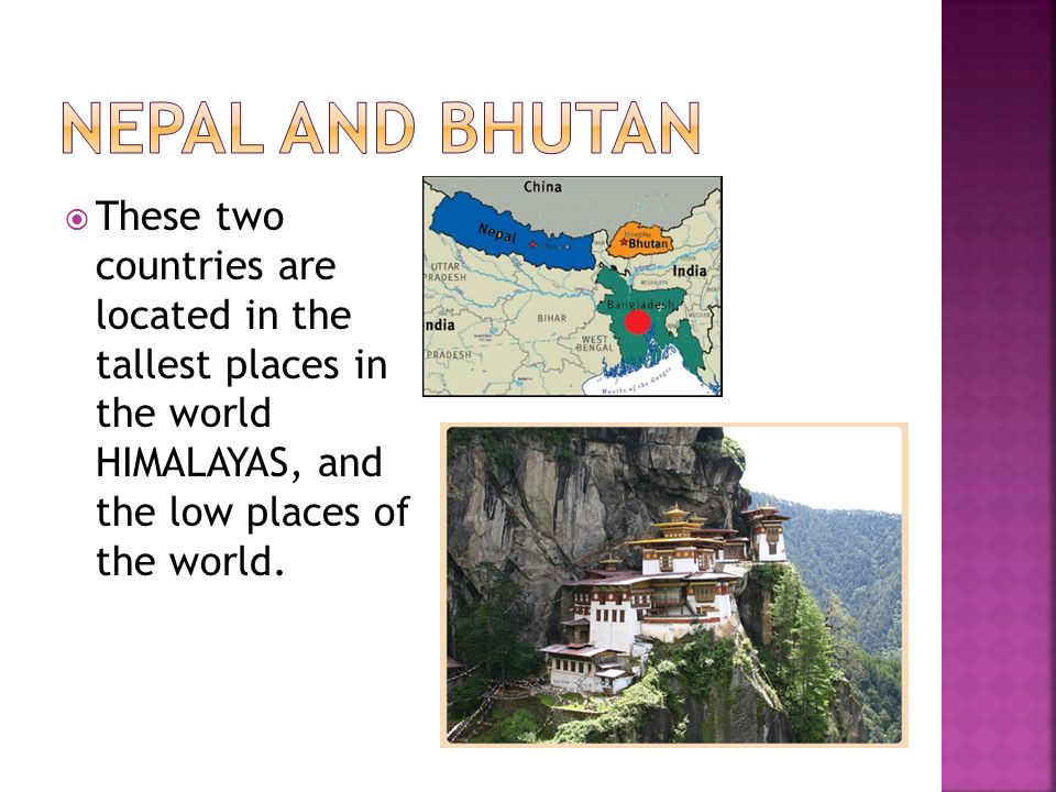 Nepal and Bhutan These two countries are located in the tallest places in the world HIMALAYAS, and the low places of the world.