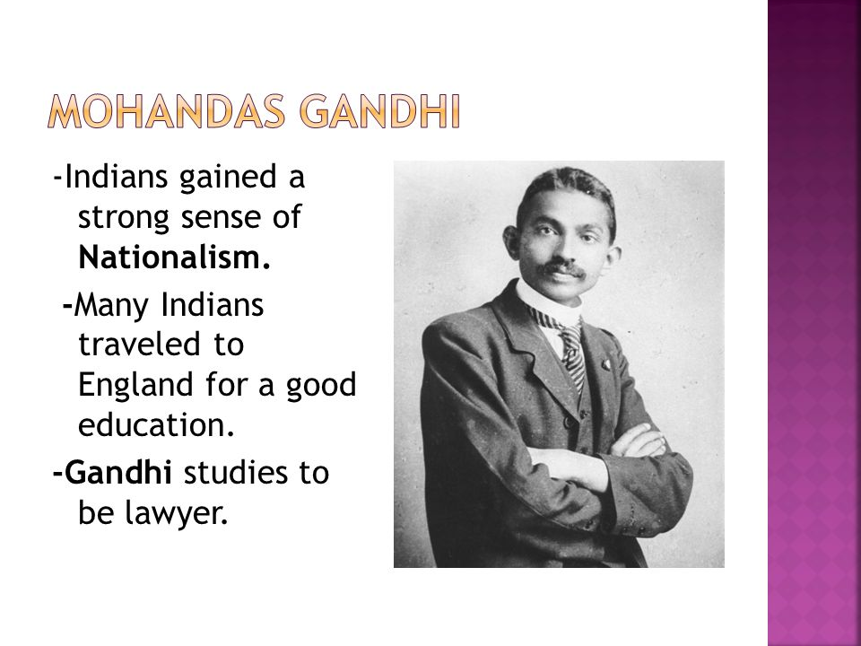 Mohandas Gandhi -Indians gained a strong sense of Nationalism.