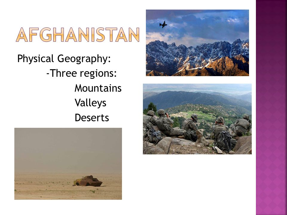Afghanistan Physical Geography: -Three regions: Mountains Valleys Deserts
