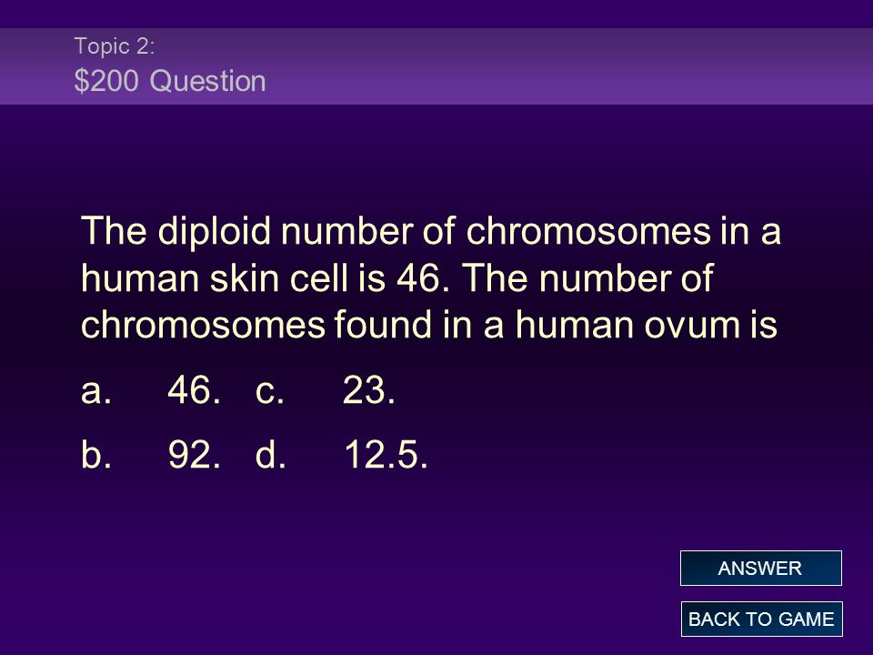 Topic 2: $200 Question The diploid number of chromosomes in a human skin cell is 46. The number of chromosomes found in a human ovum is.