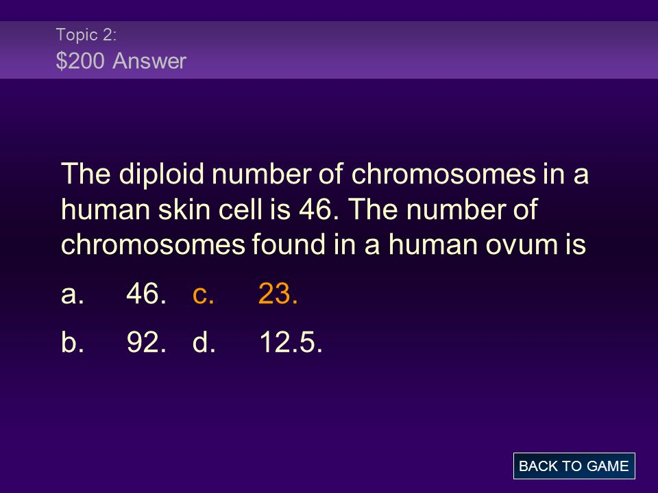 Topic 2: $200 Answer The diploid number of chromosomes in a human skin cell is 46. The number of chromosomes found in a human ovum is.