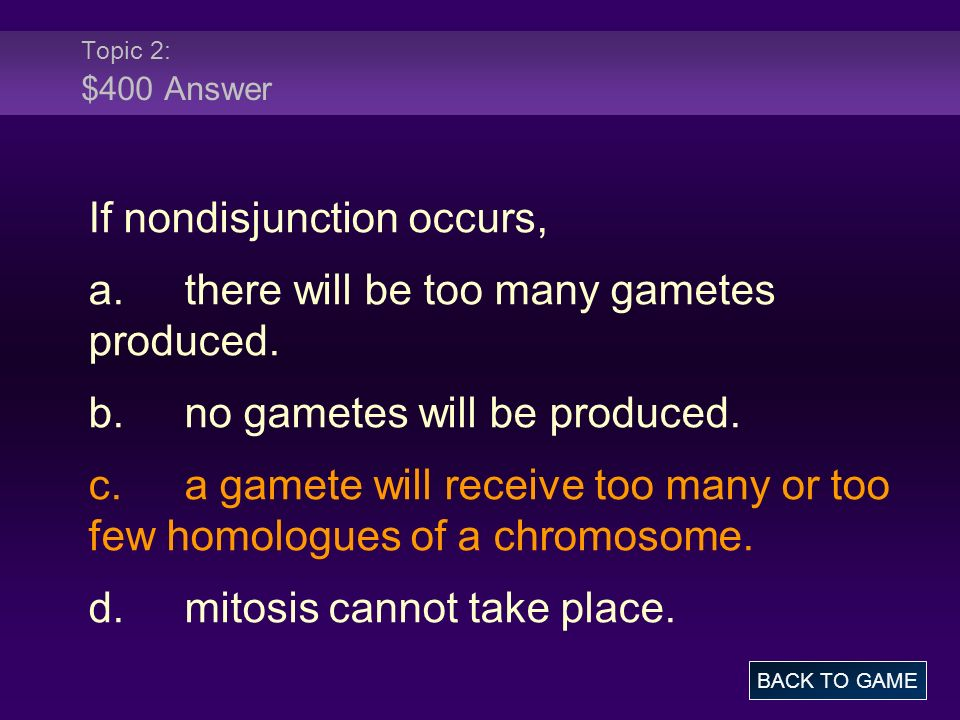 If nondisjunction occurs, a. there will be too many gametes produced.