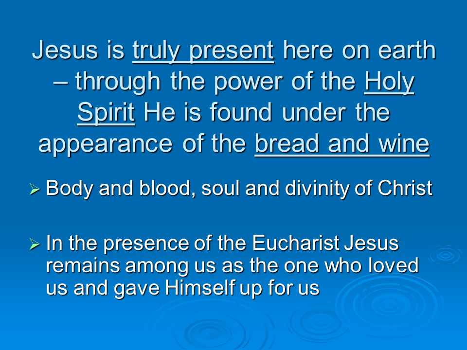 Jesus is truly present here on earth – through the power of the Holy Spirit He is found under the appearance of the bread and wine