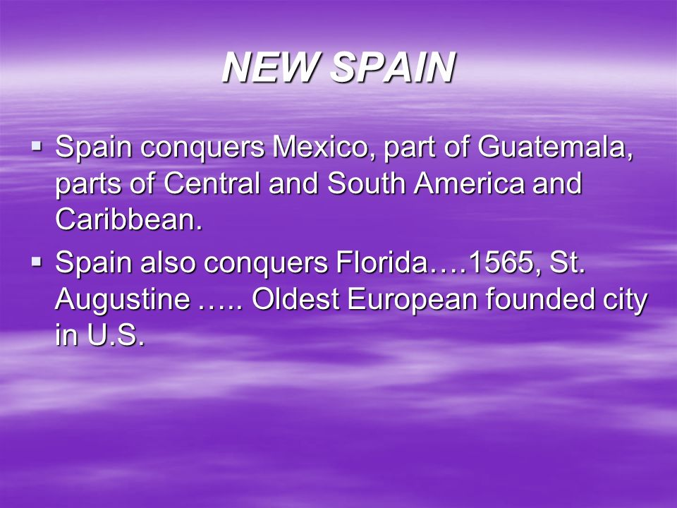 NEW SPAIN Spain conquers Mexico, part of Guatemala, parts of Central and South America and Caribbean.