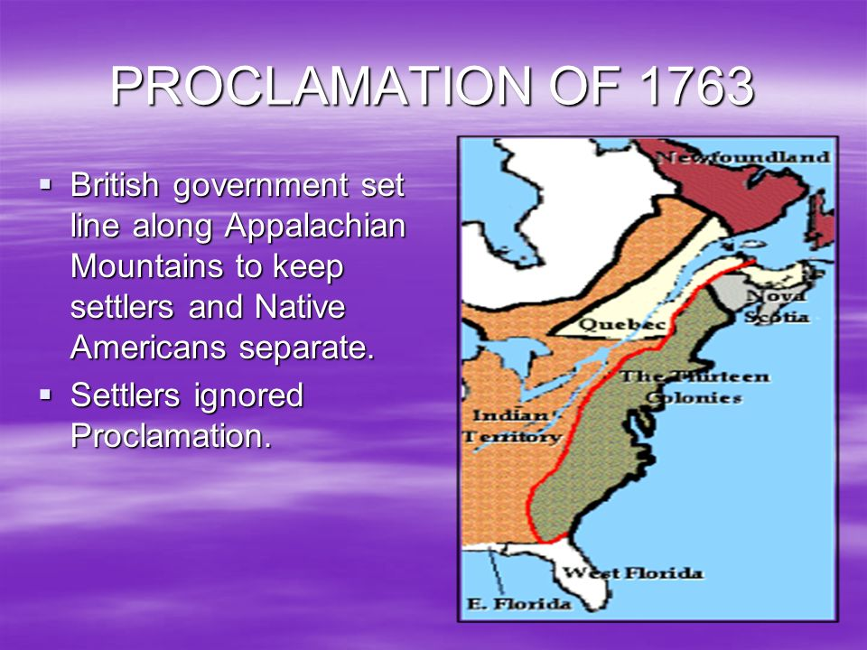 PROCLAMATION OF 1763 British government set line along Appalachian Mountains to keep settlers and Native Americans separate.