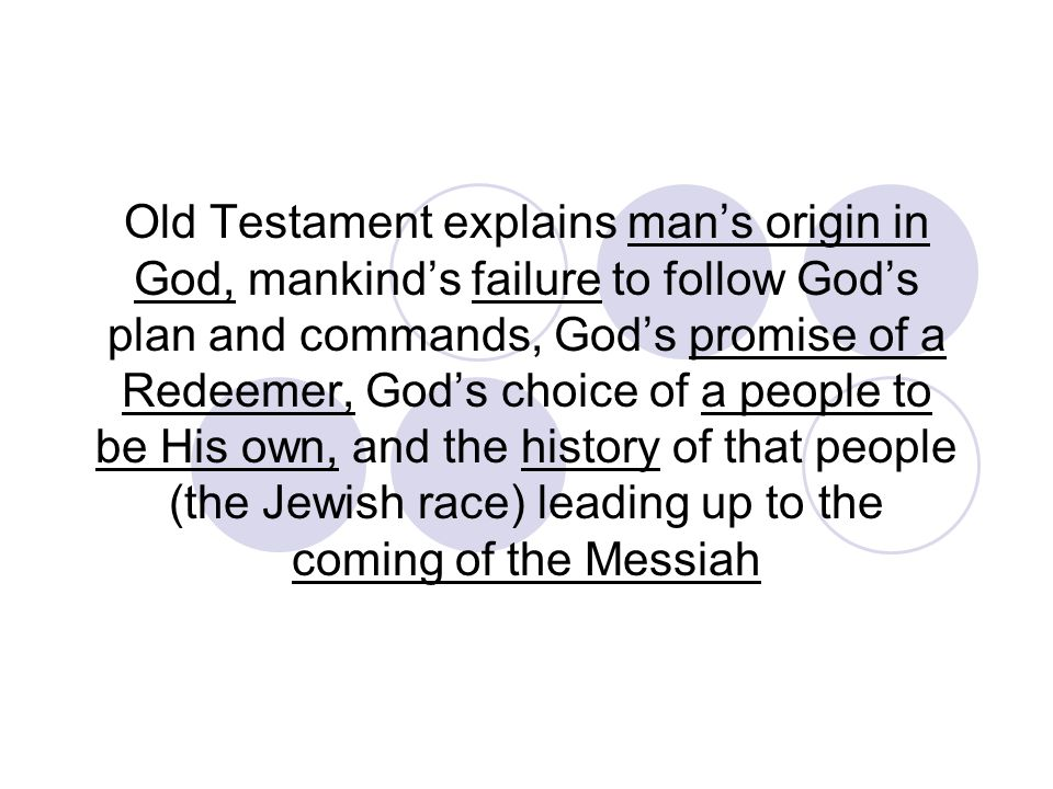 Old Testament explains man's origin in God, mankind's failure to follow God's plan and commands, God's promise of a Redeemer, God's choice of a people to be His own, and the history of that people (the Jewish race) leading up to the coming of the Messiah