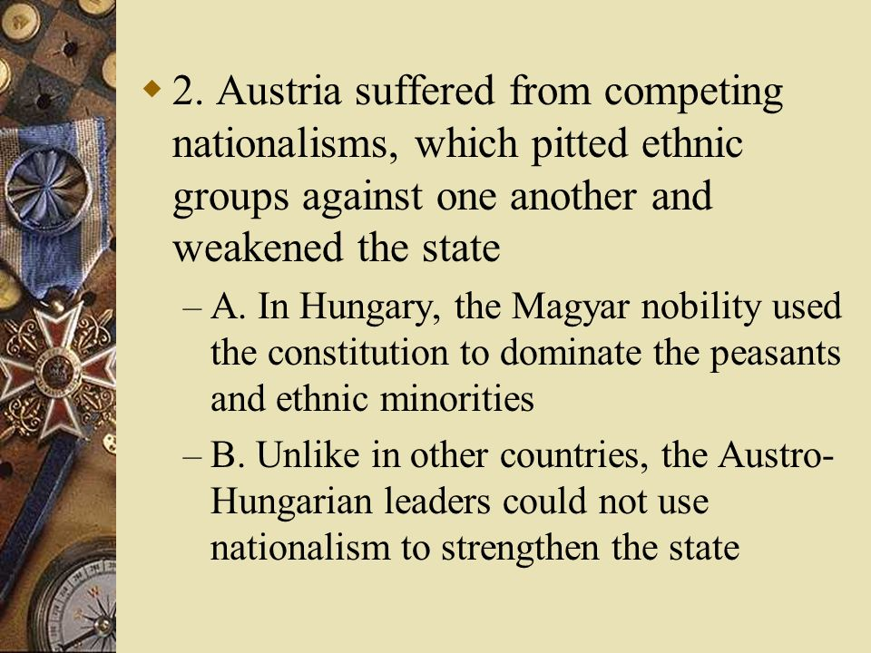 2. Austria suffered from competing nationalisms, which pitted ethnic groups against one another and weakened the state