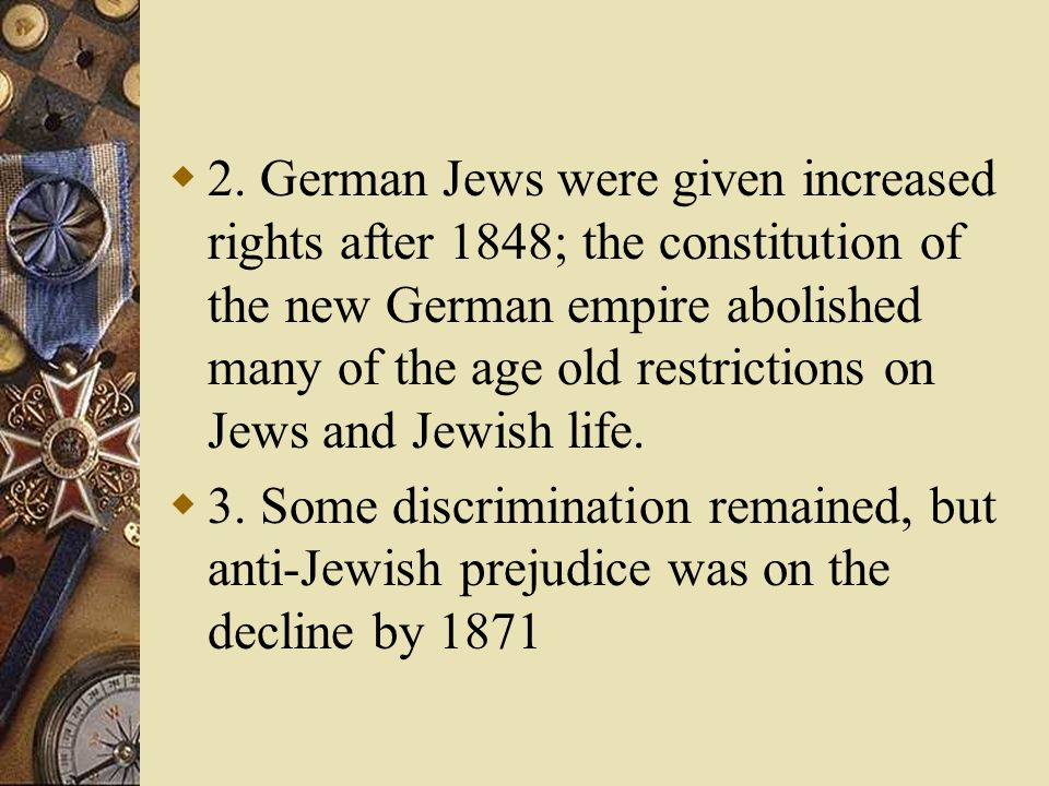 2. German Jews were given increased rights after 1848; the constitution of the new German empire abolished many of the age old restrictions on Jews and Jewish life.