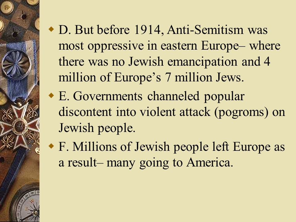 D. But before 1914, Anti-Semitism was most oppressive in eastern Europe– where there was no Jewish emancipation and 4 million of Europe's 7 million Jews.