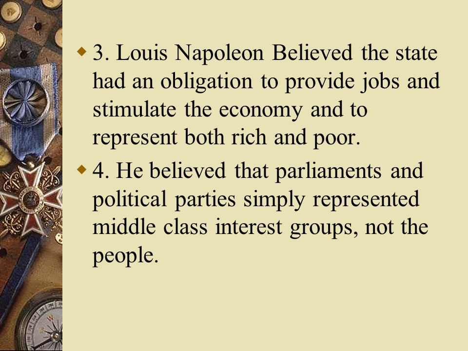 3. Louis Napoleon Believed the state had an obligation to provide jobs and stimulate the economy and to represent both rich and poor.