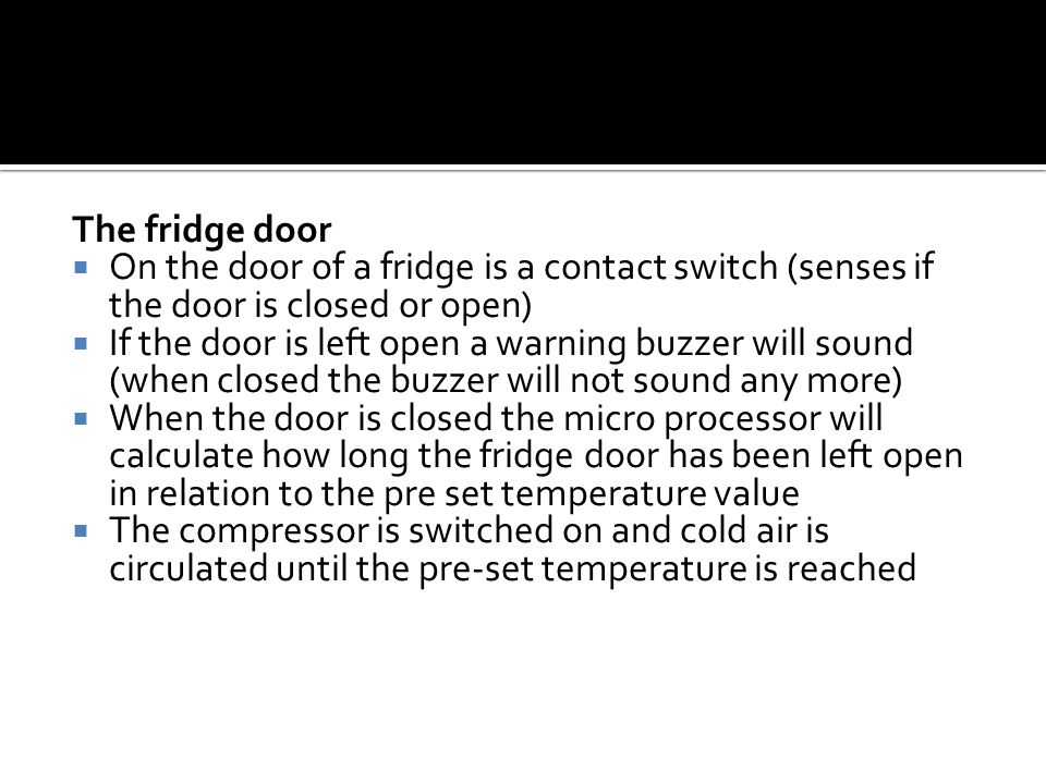 The fridge door On the door of a fridge is a contact switch (senses if the door is closed or open)