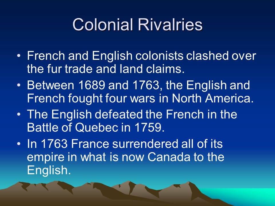 Colonial Rivalries French and English colonists clashed over the fur trade and land claims.