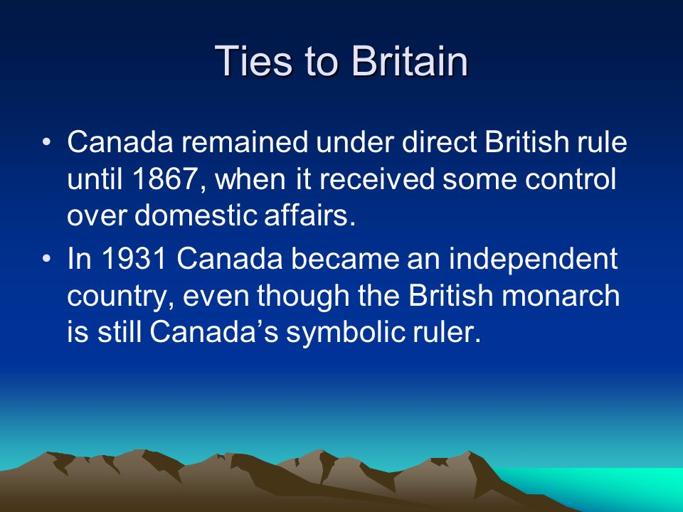 Ties to Britain Canada remained under direct British rule until 1867, when it received some control over domestic affairs.
