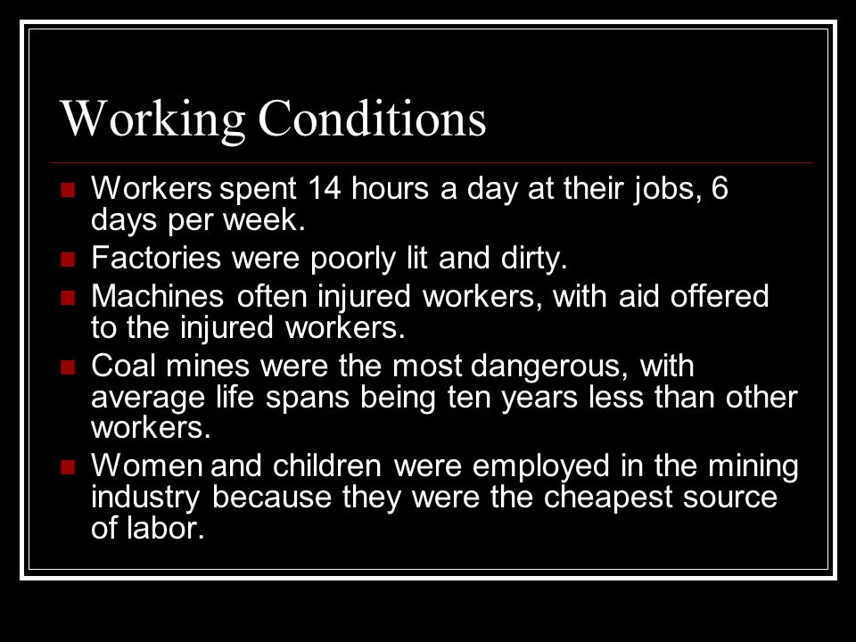 Working Conditions Workers spent 14 hours a day at their jobs, 6 days per week. Factories were poorly lit and dirty.