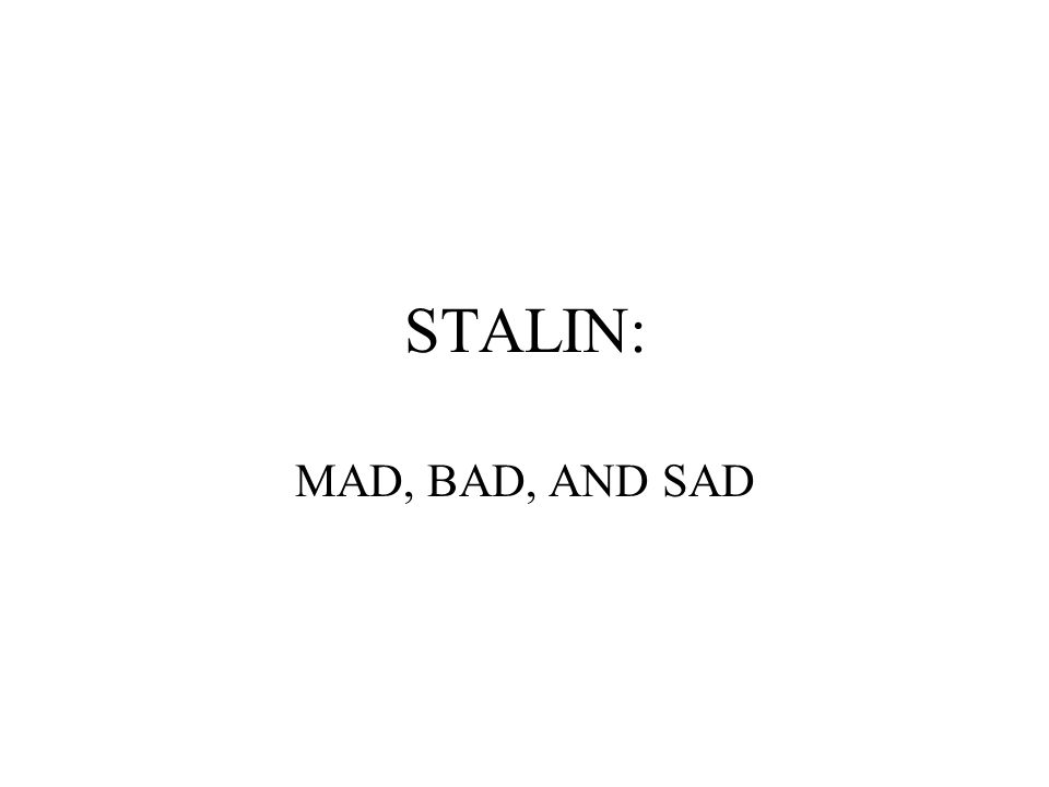 STALIN: MAD, BAD, AND SAD