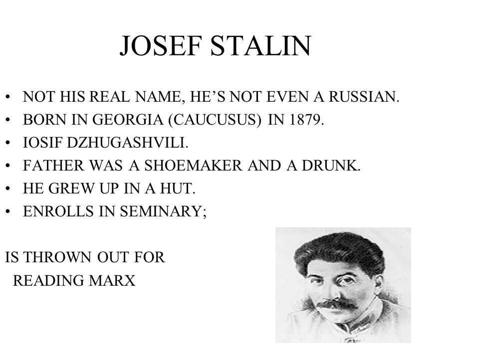 JOSEF STALIN NOT HIS REAL NAME, HE'S NOT EVEN A RUSSIAN.