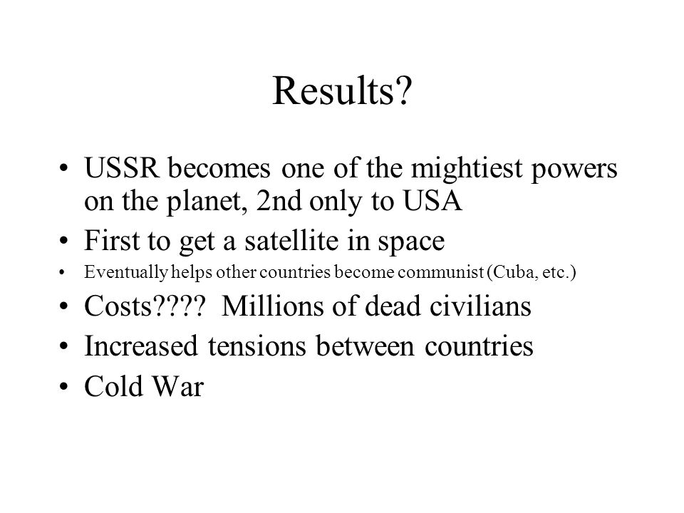 Results USSR becomes one of the mightiest powers on the planet, 2nd only to USA. First to get a satellite in space.