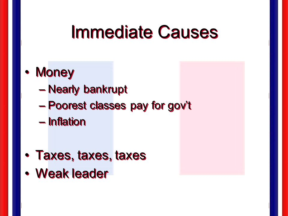 Immediate Causes Money Taxes, taxes, taxes Weak leader Nearly bankrupt