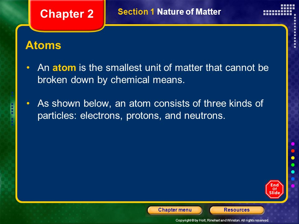 Chapter 2 Section 1 Nature of Matter. Atoms. An atom is the smallest unit of matter that cannot be broken down by chemical means.