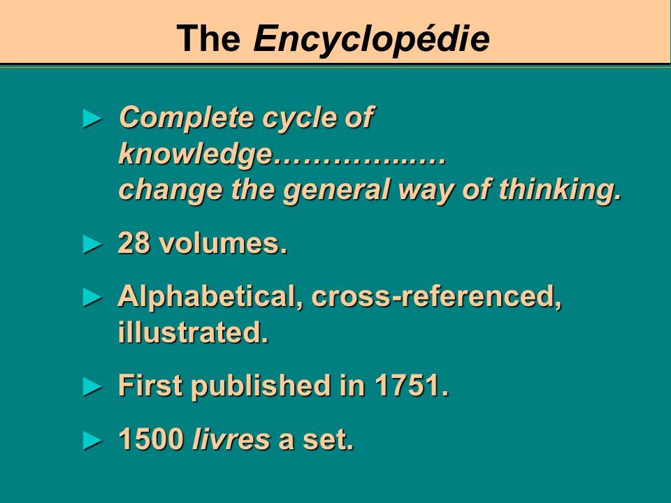 The Encyclopédie Complete cycle of knowledge…………...… change the general way of thinking. 28 volumes.