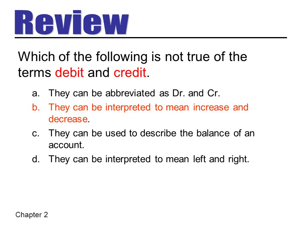 Which of the following is not true of the terms debit and credit.