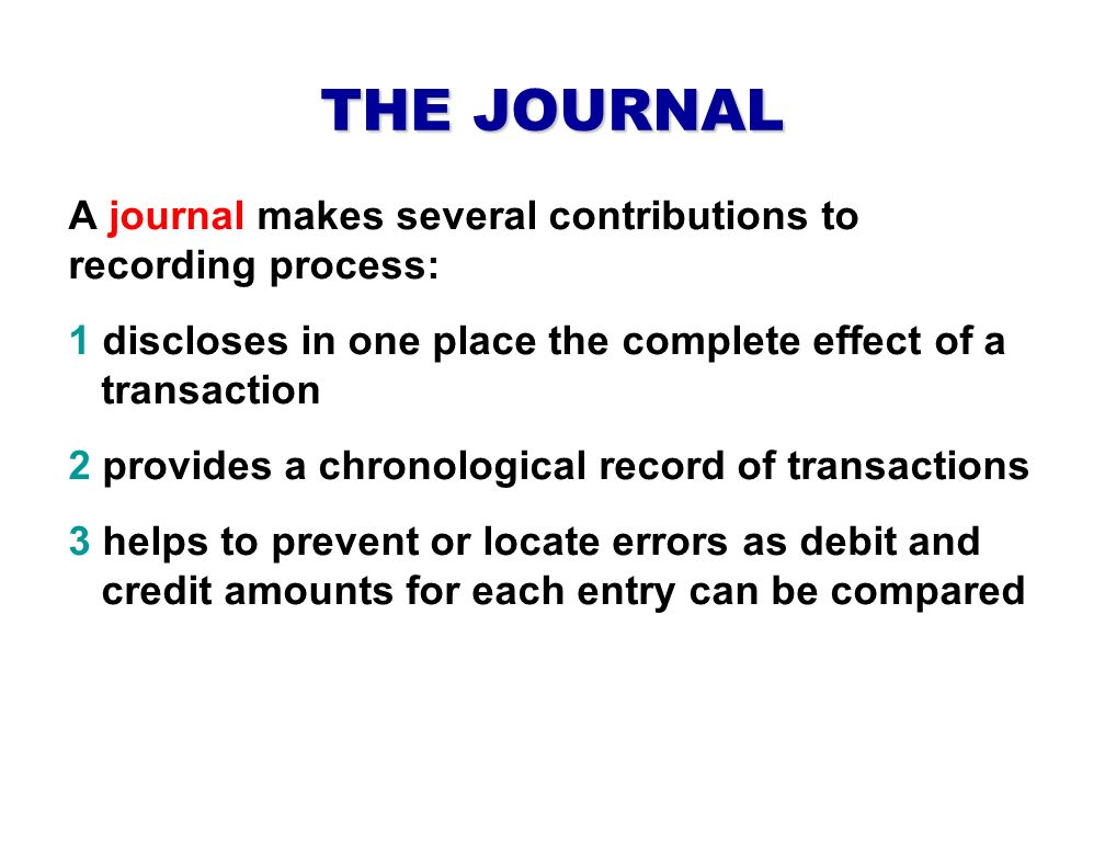 THE JOURNAL A journal makes several contributions to recording process: 1 discloses in one place the complete effect of a transaction.