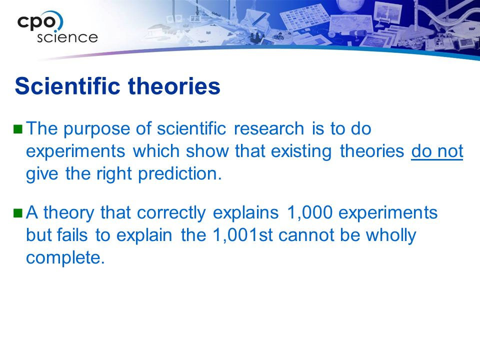 Scientific theories The purpose of scientific research is to do experiments which show that existing theories do not give the right prediction.