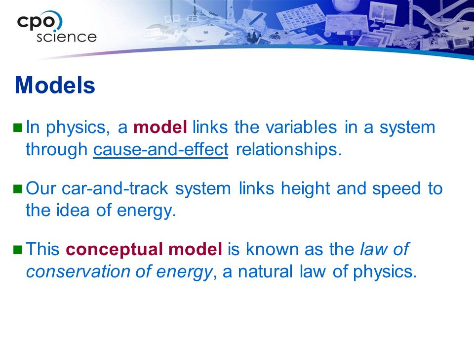 Models In physics, a model links the variables in a system through cause-and-effect relationships.