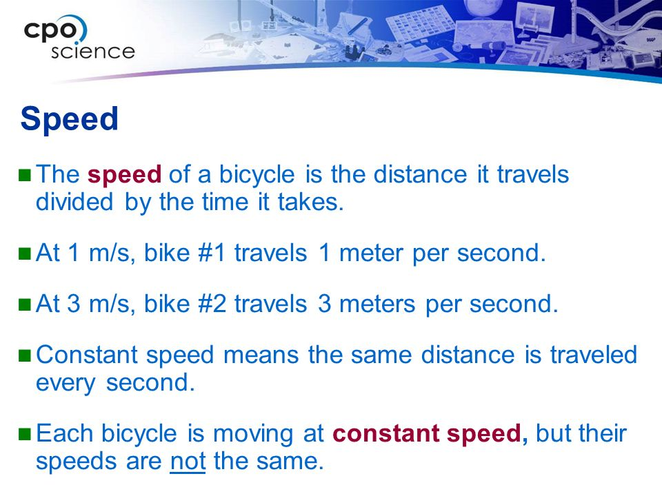 Speed The speed of a bicycle is the distance it travels divided by the time it takes. At 1 m/s, bike #1 travels 1 meter per second.