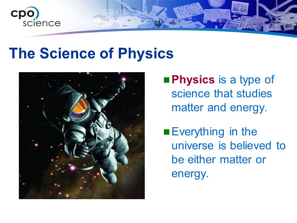 The Science of Physics Physics is a type of science that studies matter and energy.