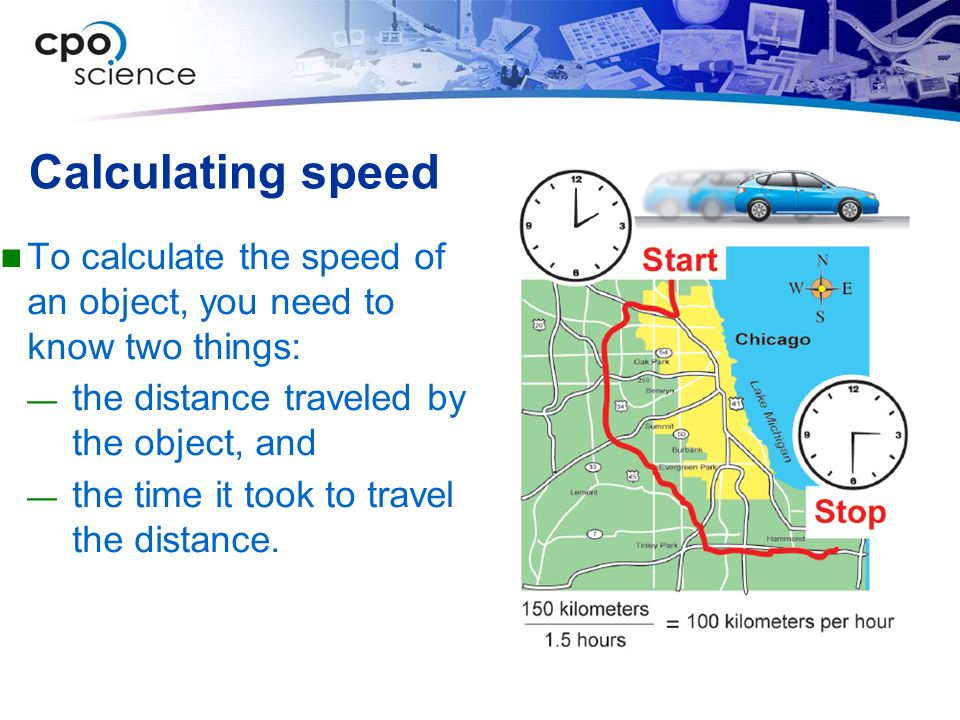 Calculating speed To calculate the speed of an object, you need to know two things: the distance traveled by the object, and.