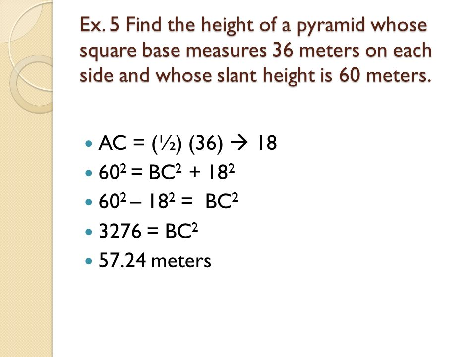 Ex. 5 Find the height of a pyramid whose square base measures 36 meters on each side and whose slant height is 60 meters.