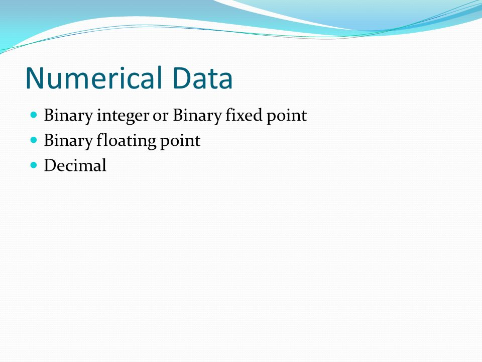 Numerical Data Binary integer or Binary fixed point