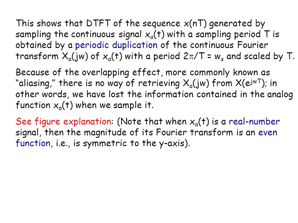 This shows that DTFT of the sequence x(nT) generated by sampling the continuous signal xa(t) with a sampling period T is obtained by a periodic duplication of the continuous Fourier transform Xa(jw) of xa(t) with a period 2/T = ws and scaled by T.