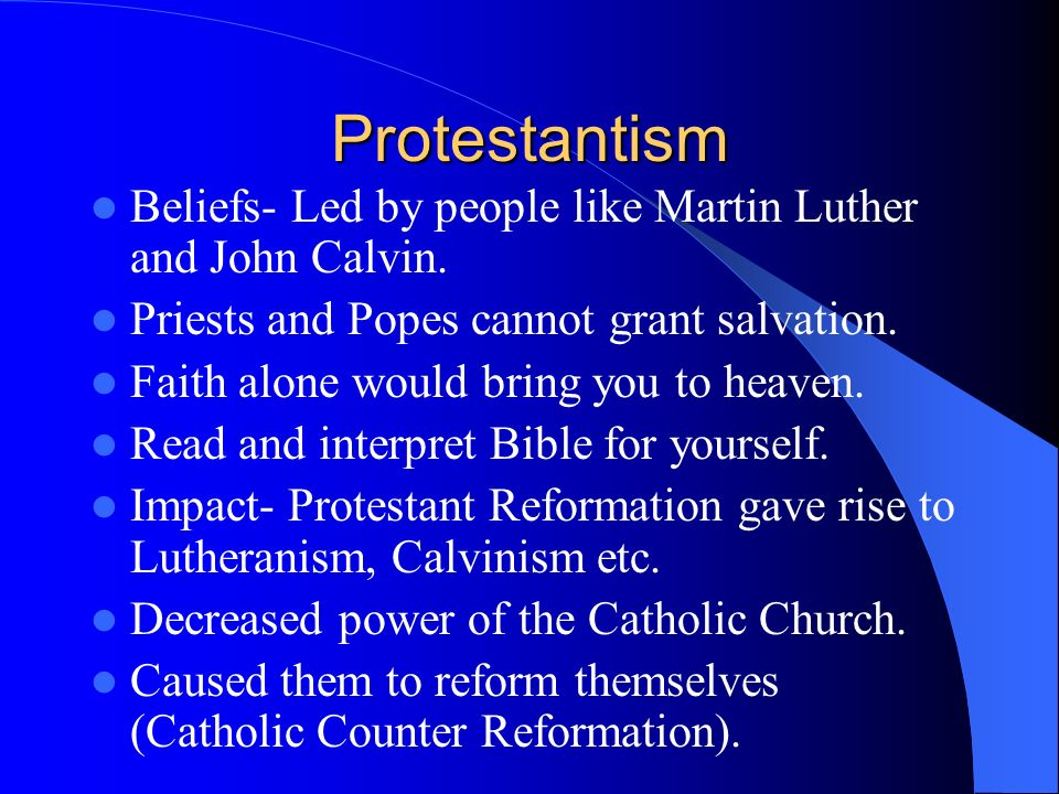 Protestantism Beliefs- Led by people like Martin Luther and John Calvin. Priests and Popes cannot grant salvation.