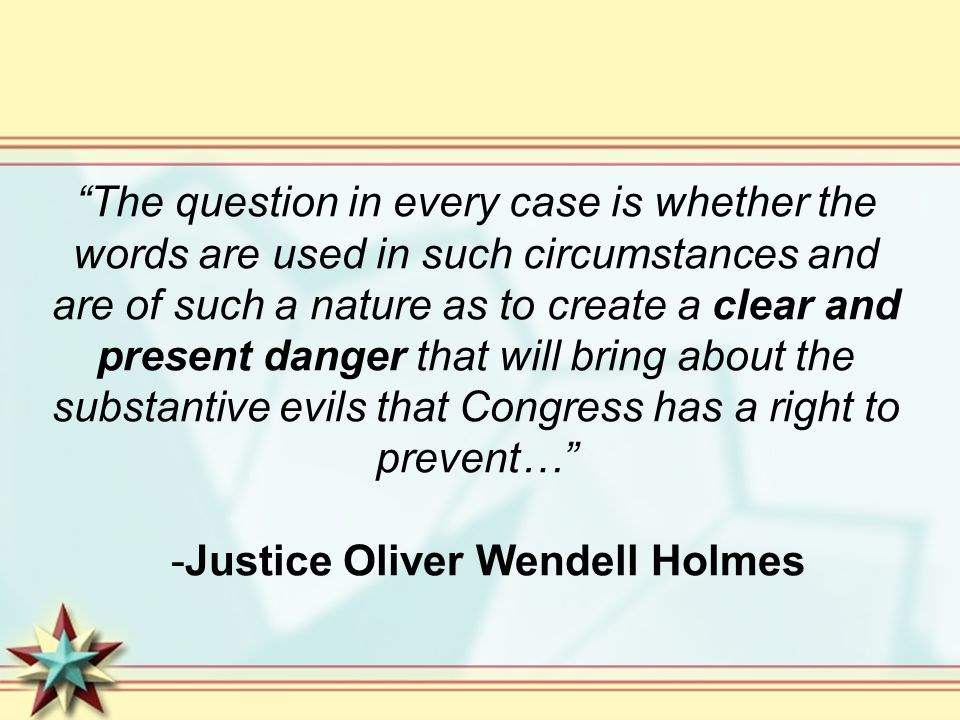 The question in every case is whether the words are used in such circumstances and are of such a nature as to create a clear and present danger that will bring about the substantive evils that Congress has a right to prevent… -Justice Oliver Wendell Holmes